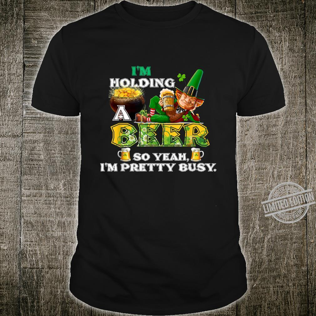 St. Patrick's Day I'm Holding a Beer So Yeah I'm Pretty Busy Shirt