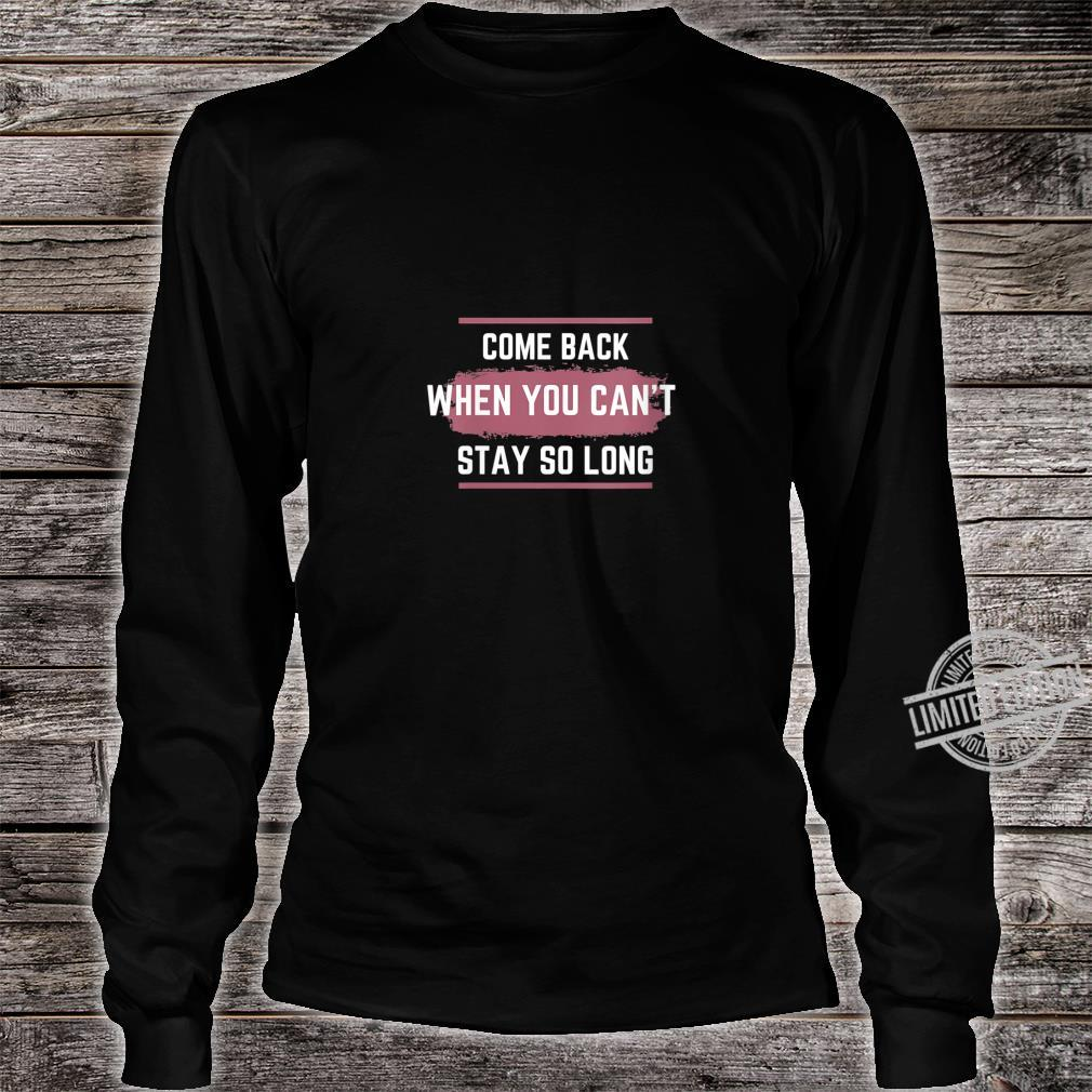 Womens Come Back When You Can't Stay So Long Shirt long sleeved